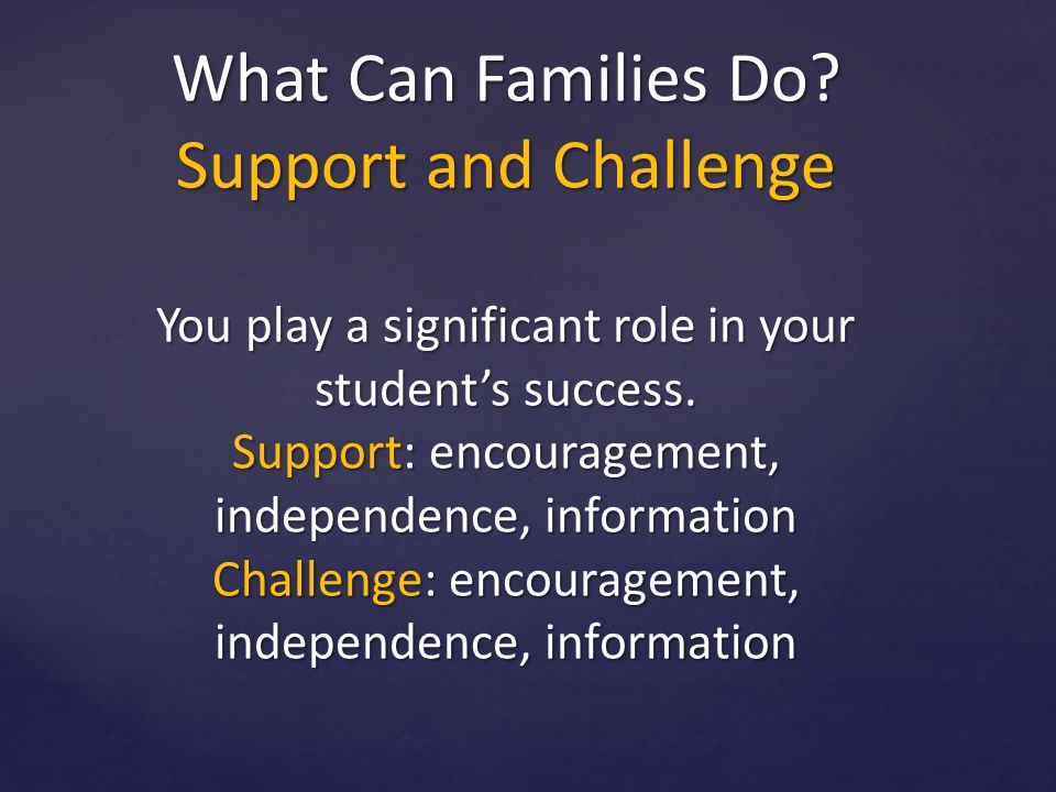 What Can Families Do. Support and Challenge You play a significant role in your student's success.