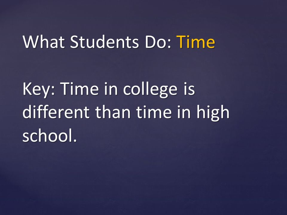 What Students Do: Time Key: Time in college is different than time in high school.
