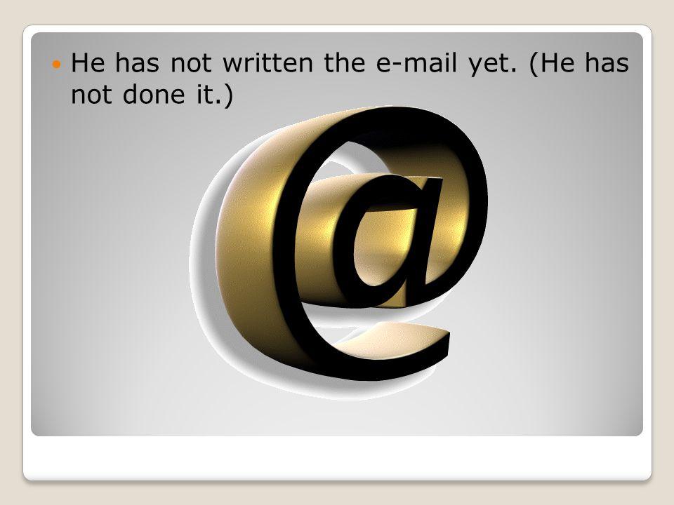 He has not written the e-mail yet. (He has not done it.)