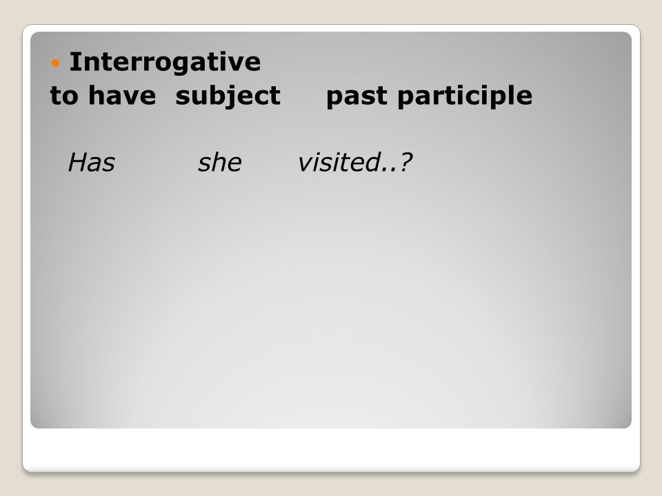 Interrogative to have subject past participle Has she visited..