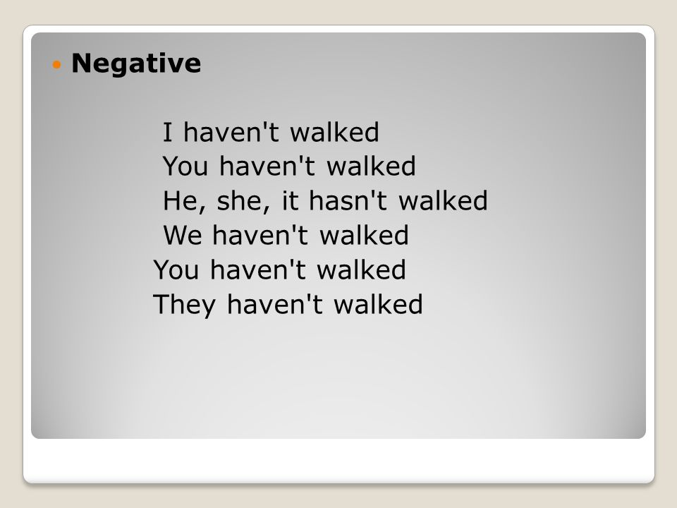 Negative I haven t walked. You haven t walked. He, she, it hasn t walked.