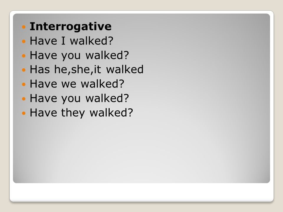 Interrogative Have I walked. Have you walked. Has he,she,it walked.
