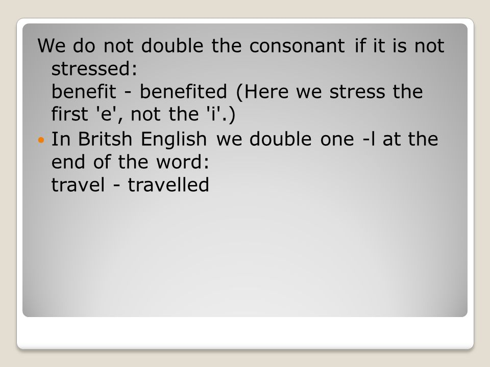 We do not double the consonant if it is not stressed: benefit - benefited (Here we stress the first e , not the i .)