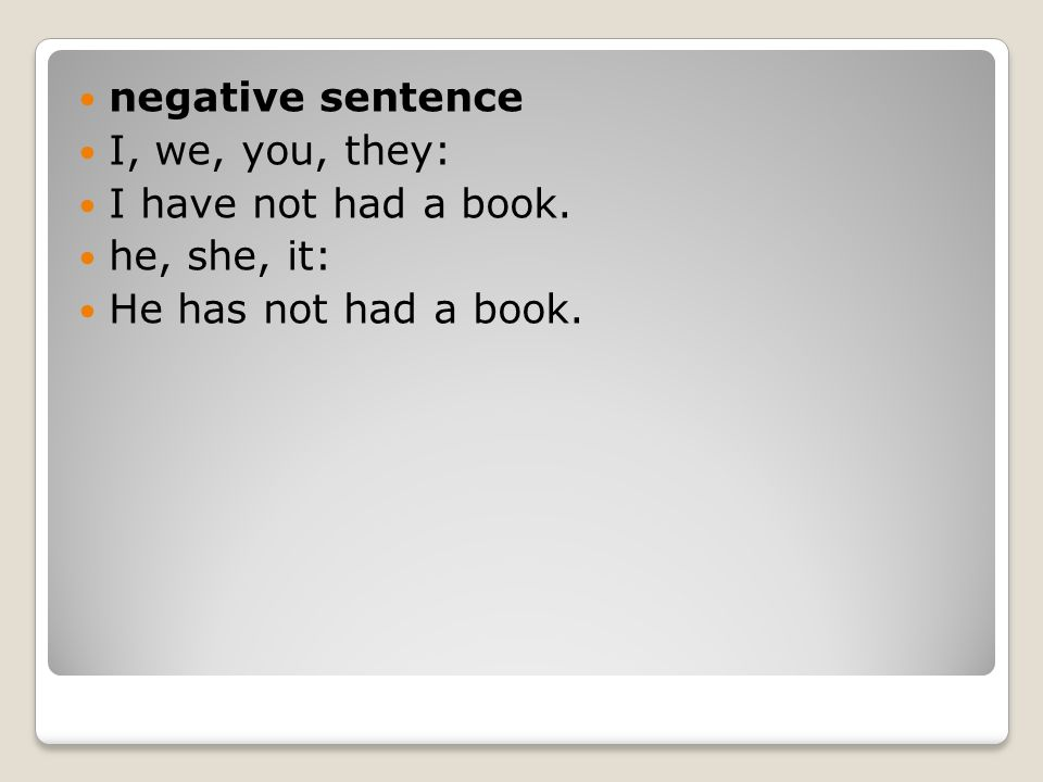negative sentence I, we, you, they: I have not had a book. he, she, it: He has not had a book.