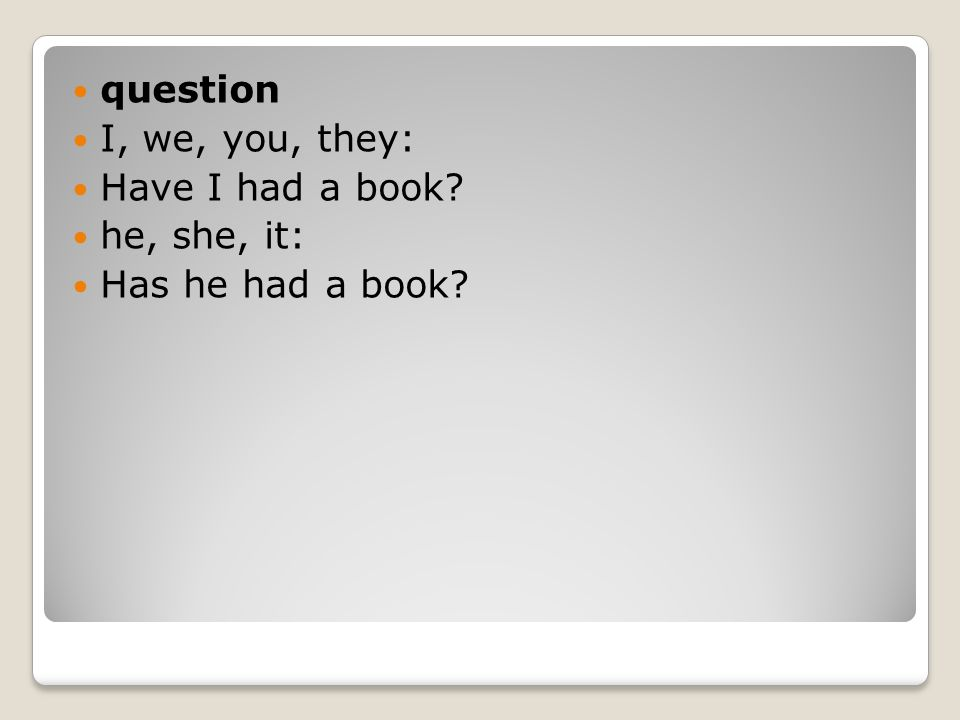 question I, we, you, they: Have I had a book he, she, it: Has he had a book