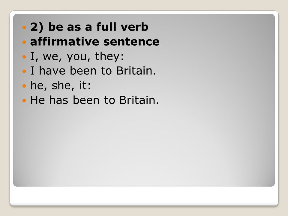 2) be as a full verb affirmative sentence. I, we, you, they: I have been to Britain. he, she, it: