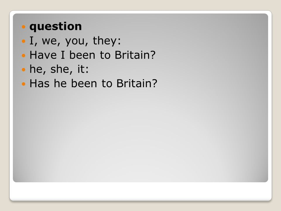 question I, we, you, they: Have I been to Britain he, she, it: Has he been to Britain