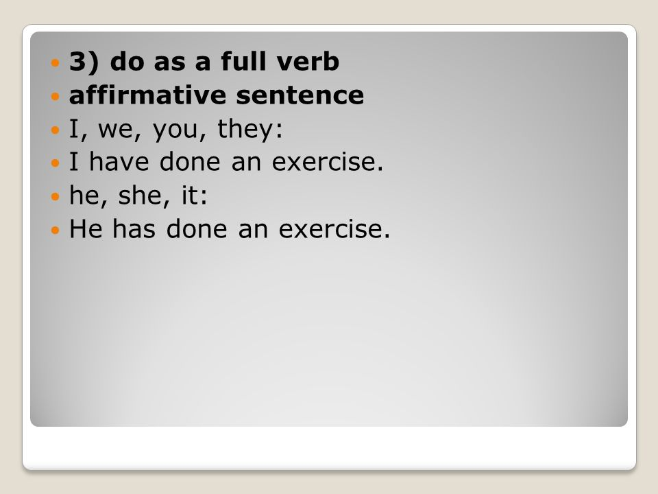 3) do as a full verb affirmative sentence. I, we, you, they: I have done an exercise. he, she, it: