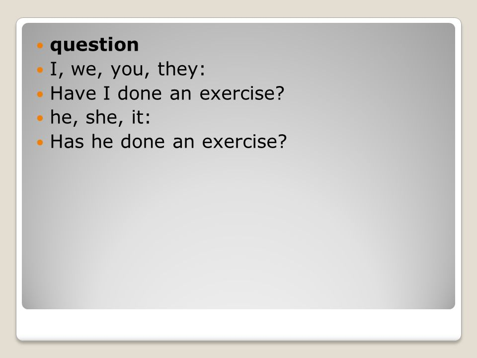 question I, we, you, they: Have I done an exercise he, she, it: Has he done an exercise