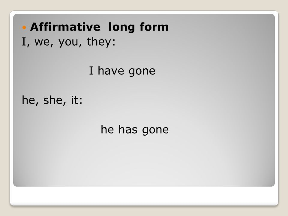 Affirmative long form I, we, you, they: I have gone he, she, it: he has gone