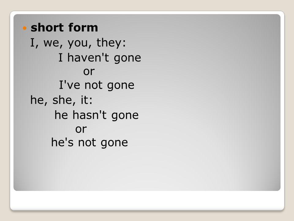 short form I, we, you, they: I haven t gone or I ve not gone.