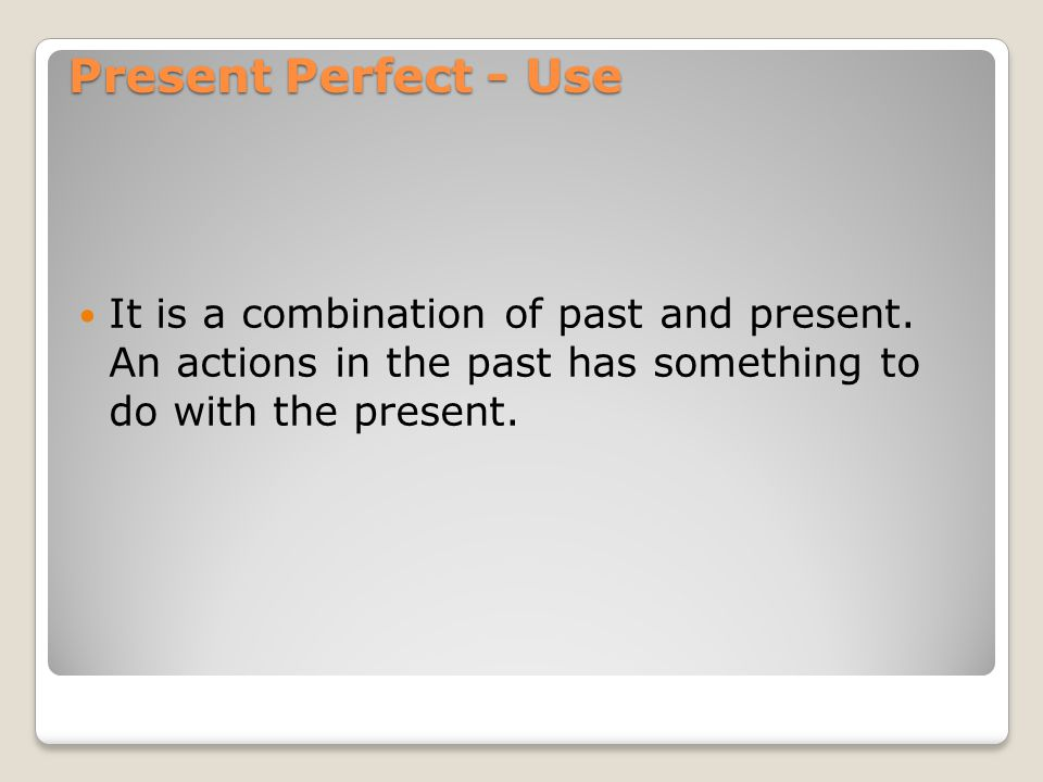 Present Perfect - Use It is a combination of past and present.