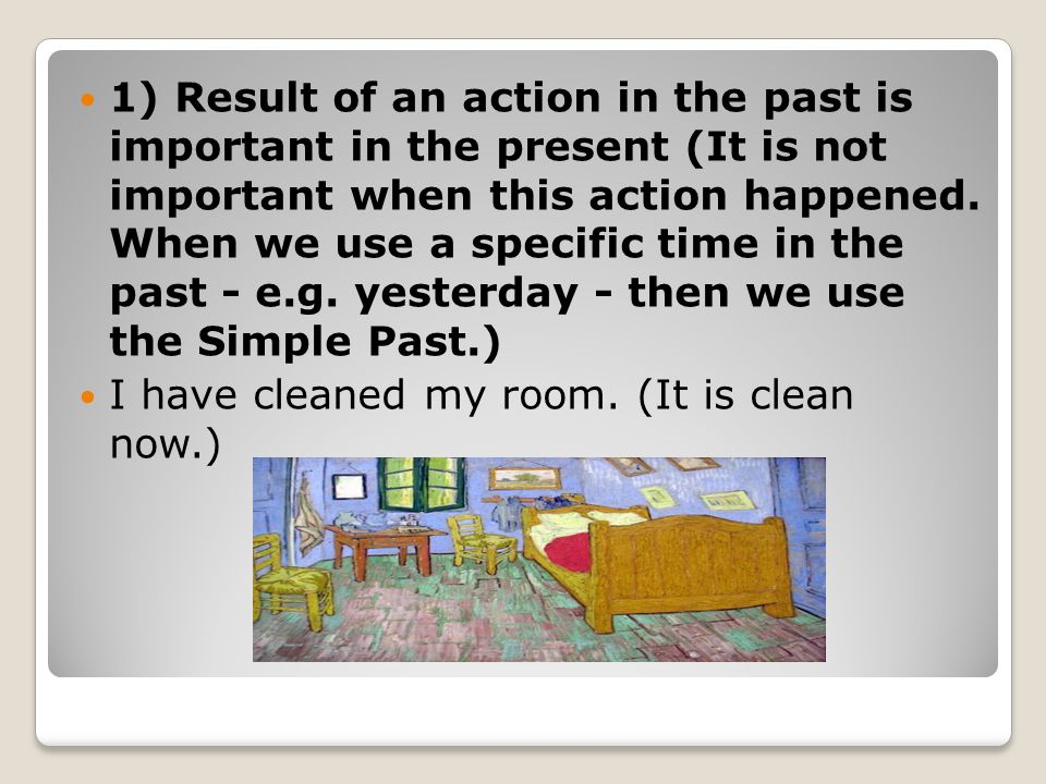 1) Result of an action in the past is important in the present (It is not important when this action happened. When we use a specific time in the past - e.g. yesterday - then we use the Simple Past.)