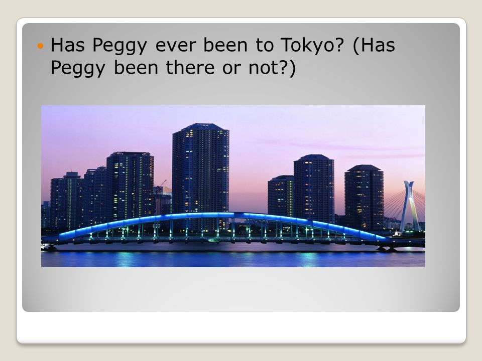 Has Peggy ever been to Tokyo (Has Peggy been there or not )