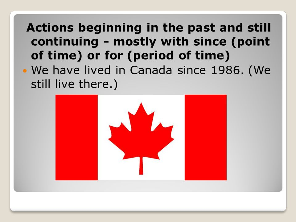 Actions beginning in the past and still continuing - mostly with since (point of time) or for (period of time)