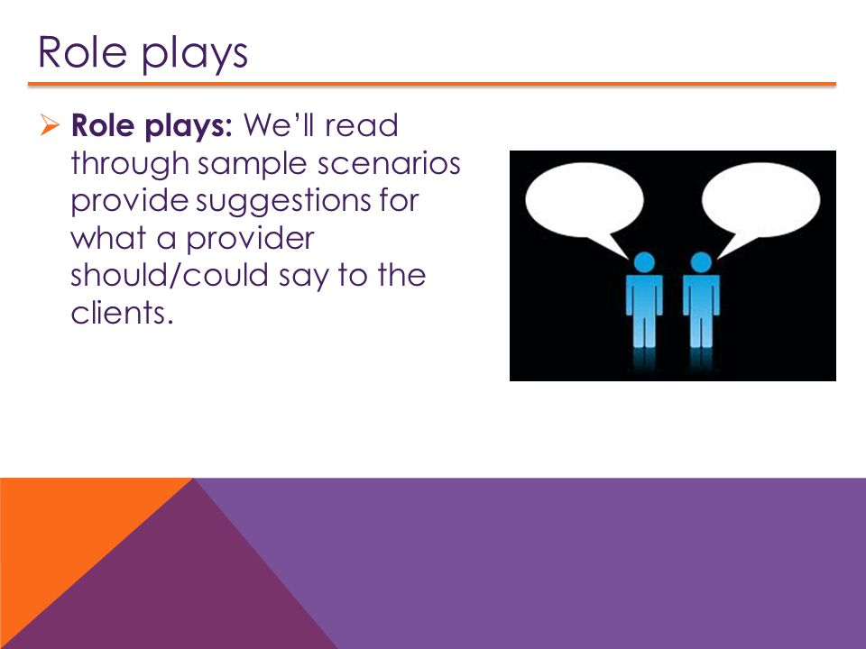 Role plays Role plays: We'll read through sample scenarios provide suggestions for what a provider should/could say to the clients.