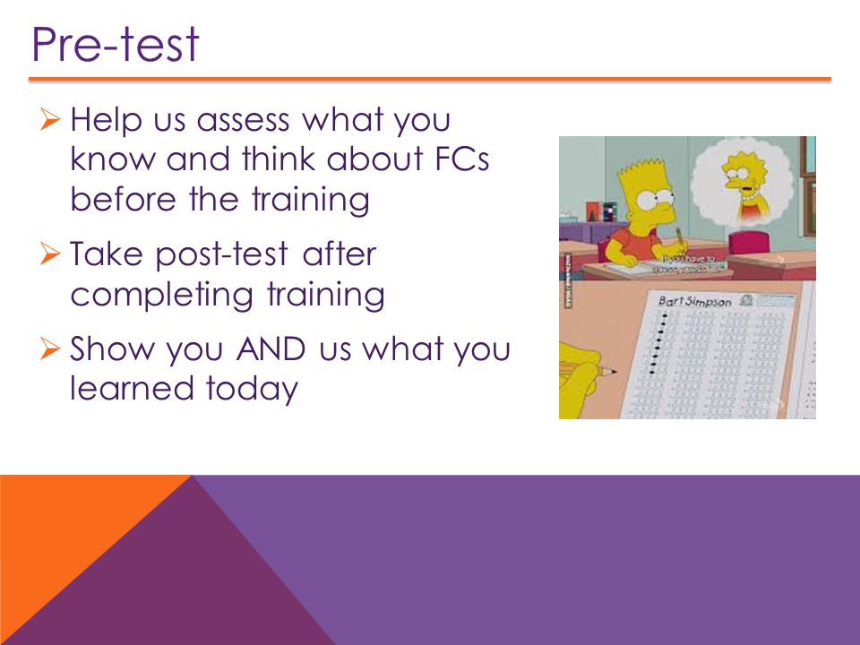 Pre-test Help us assess what you know and think about FCs before the training. Take post-test after completing training.