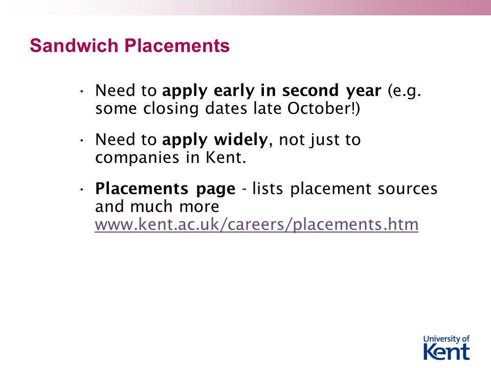 Sandwich Placements Need to apply early in second year (e.g. some closing dates late October!) Need to apply widely, not just to companies in Kent.