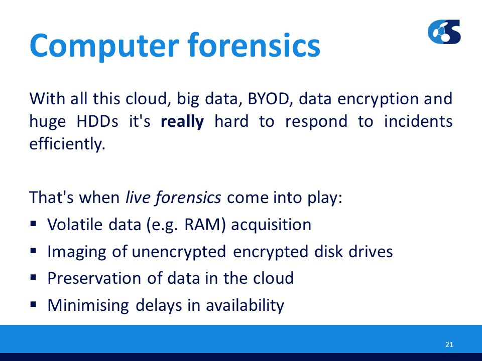 Computer forensics With all this cloud, big data, BYOD, data encryption and huge HDDs it s really hard to respond to incidents efficiently.