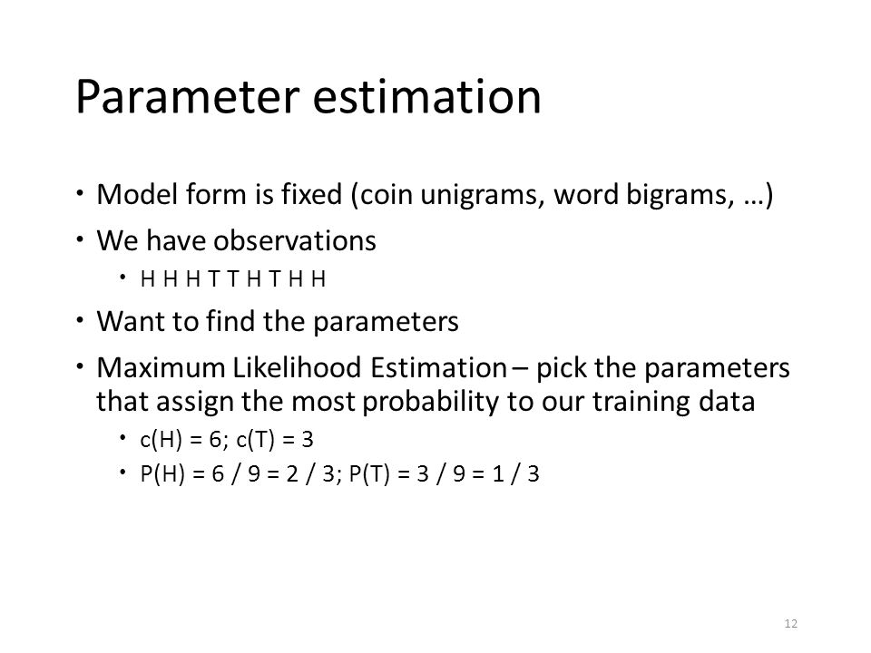 Parameter estimation Model form is fixed (coin unigrams, word bigrams, …) We have observations. H H H T T H T H H.