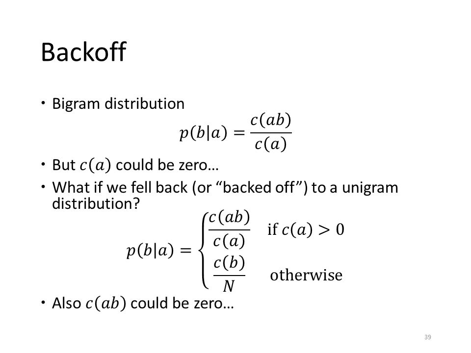 Backoff Bigram distribution 𝑝 𝑏 𝑎 = 𝑐 𝑎𝑏 𝑐 𝑎 But 𝑐 𝑎 could be zero…