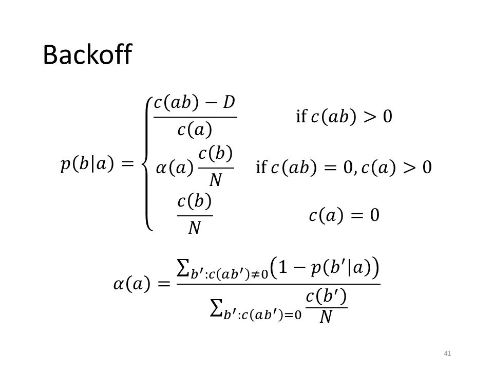 Backoff 𝑝 𝑏 𝑎 = 𝑐 𝑎𝑏 −𝐷 𝑐 𝑎 if 𝑐 𝑎𝑏 >0 𝛼 𝑎 𝑐 𝑏 𝑁 if 𝑐 𝑎𝑏 =0, 𝑐 𝑎 >0 𝑐 𝑏 𝑁 𝑐 𝑎 =0 𝛼 𝑎 = 𝑏 ′ :𝑐 𝑎 𝑏 ′ ≠0 1−𝑝 𝑏 ′ 𝑎 𝑏 ′ :𝑐 𝑎 𝑏 ′ =0 𝑐 𝑏 ′ 𝑁