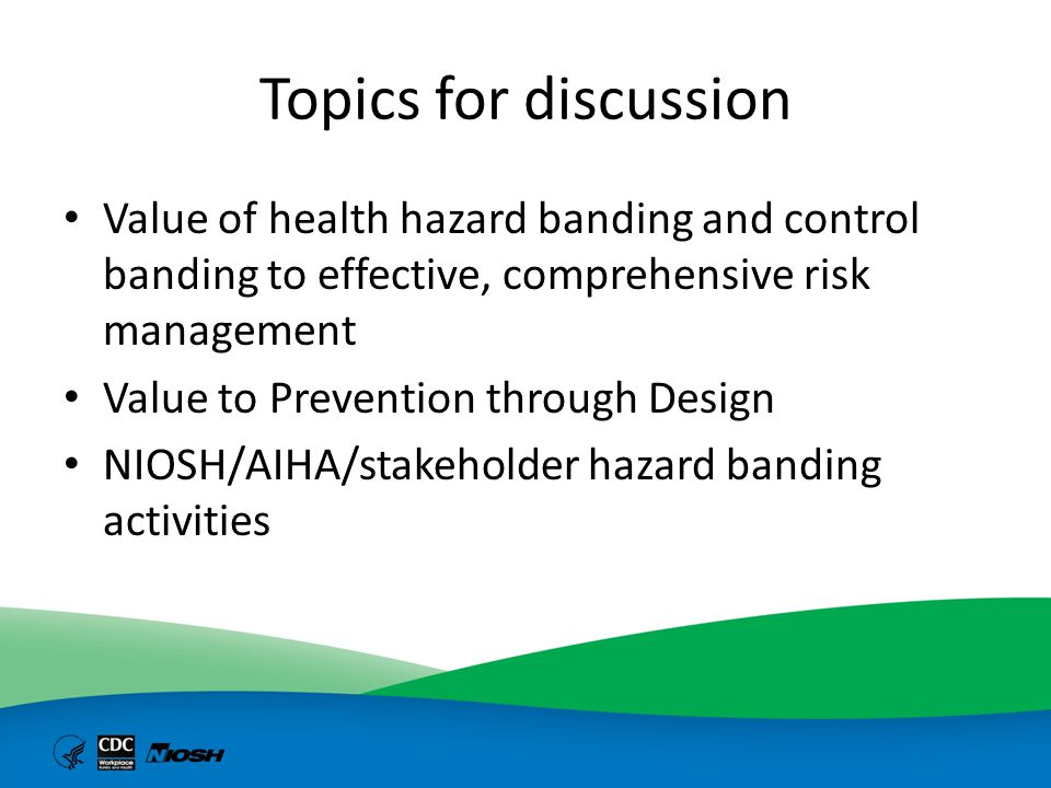 Topics for discussion Value of health hazard banding and control banding to effective, comprehensive risk management.
