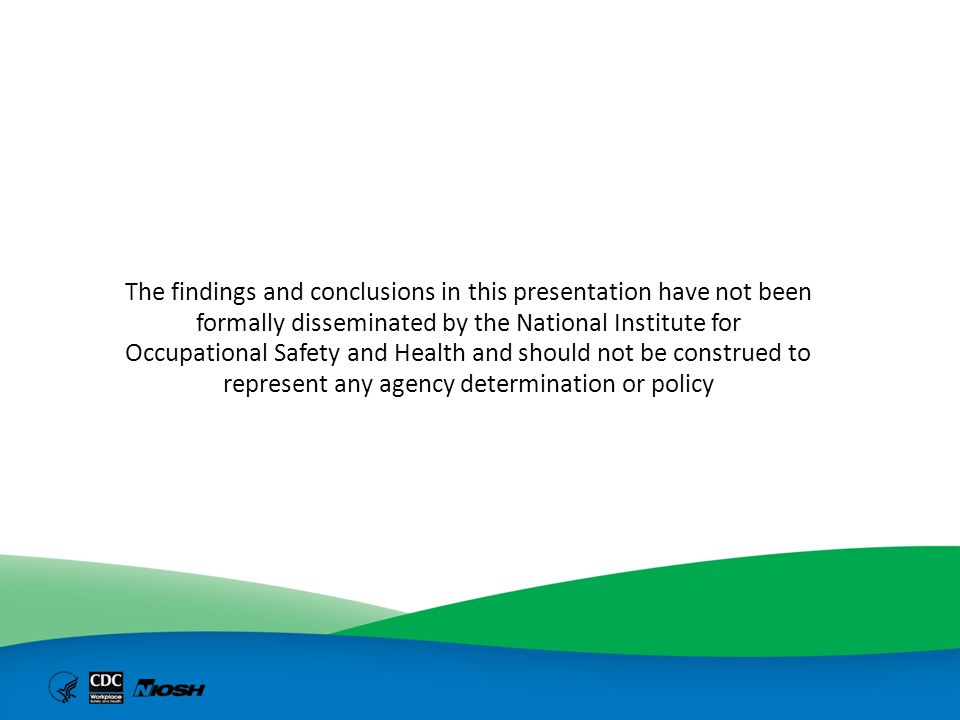 The findings and conclusions in this presentation have not been formally disseminated by the National Institute for Occupational Safety and Health and should not be construed to represent any agency determination or policy