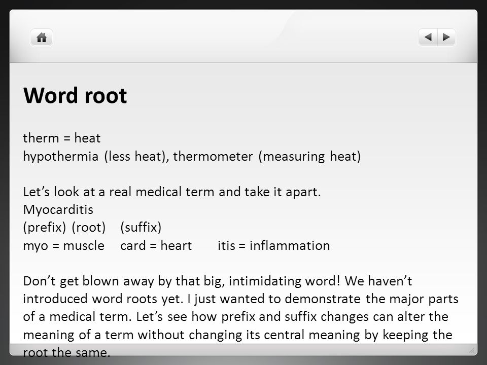 Word root therm = heat. hypothermia (less heat), thermometer (measuring heat) Let's look at a real medical term and take it apart.
