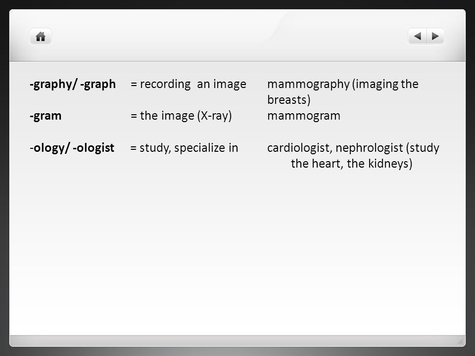 -graphy/ -graph = recording an image mammography (imaging the breasts)