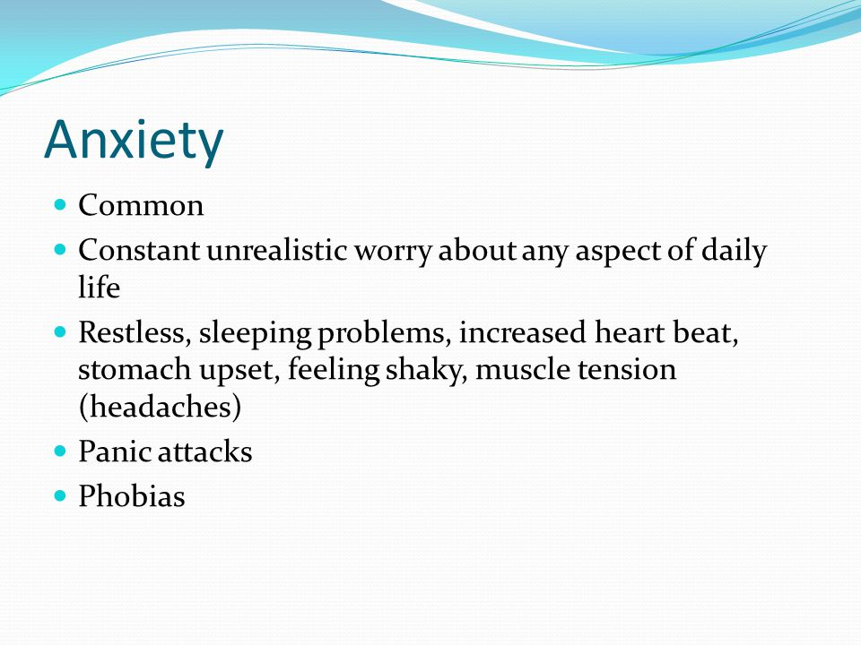 Anxiety Common. Constant unrealistic worry about any aspect of daily life.