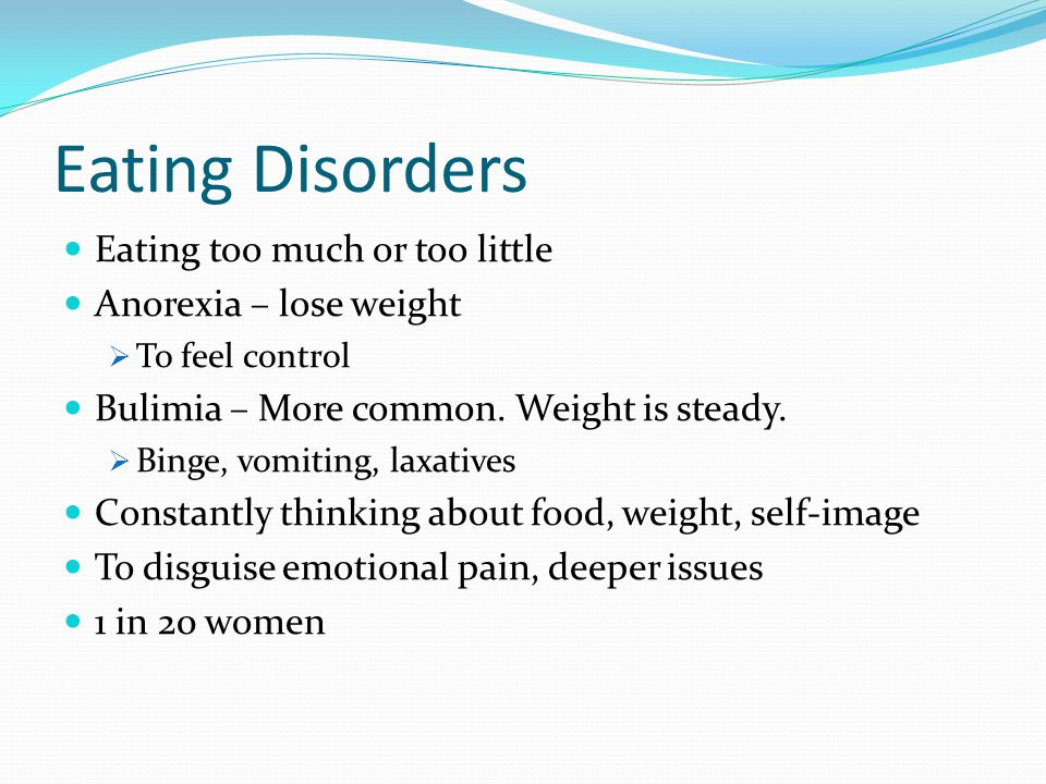 Eating Disorders Eating too much or too little Anorexia – lose weight