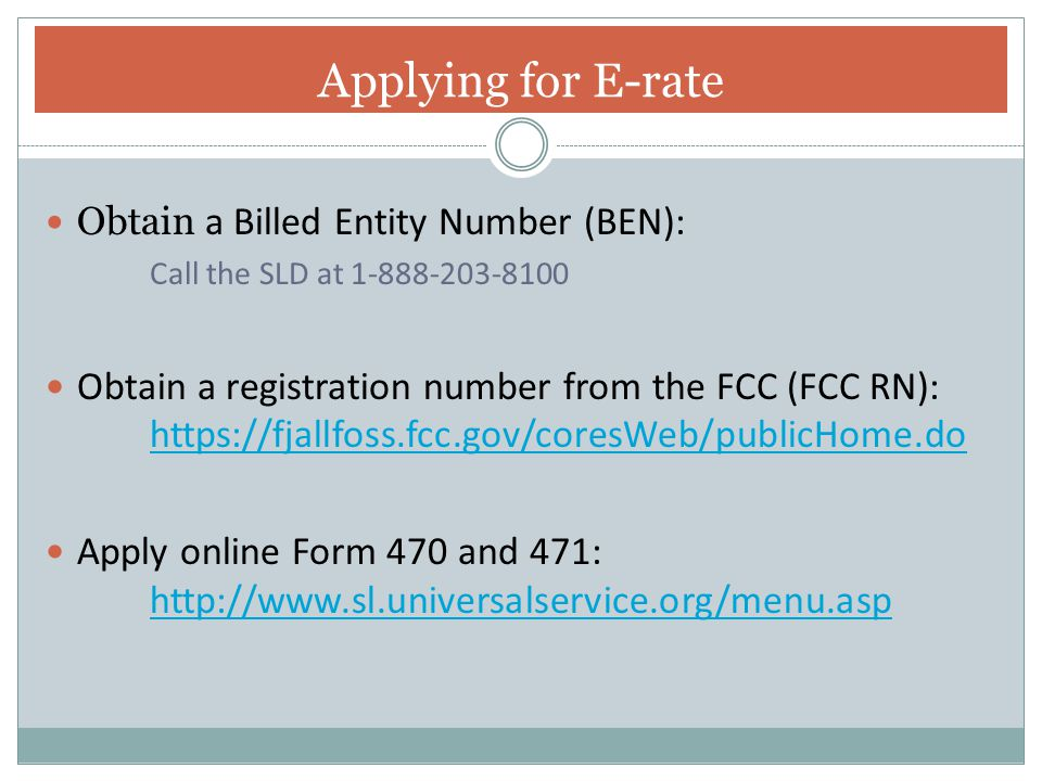 Applying for E-rate Obtain a Billed Entity Number (BEN): Call the SLD at 1-888-203-8100.