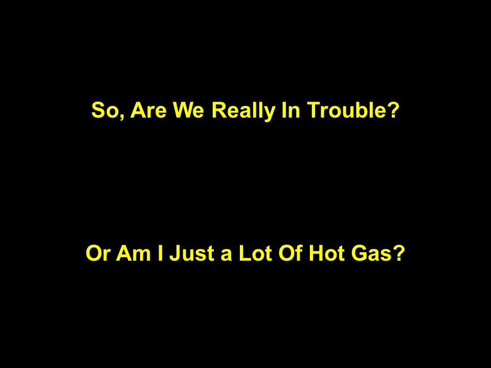 So, Are We Really In Trouble Or Am I Just a Lot Of Hot Gas