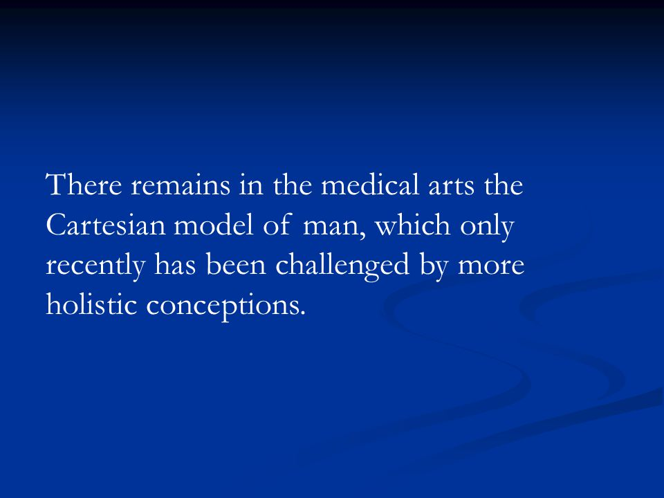 There remains in the medical arts the Cartesian model of man, which only recently has been challenged by more holistic conceptions.
