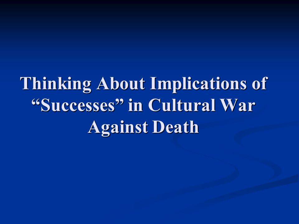 Thinking About Implications of Successes in Cultural War Against Death
