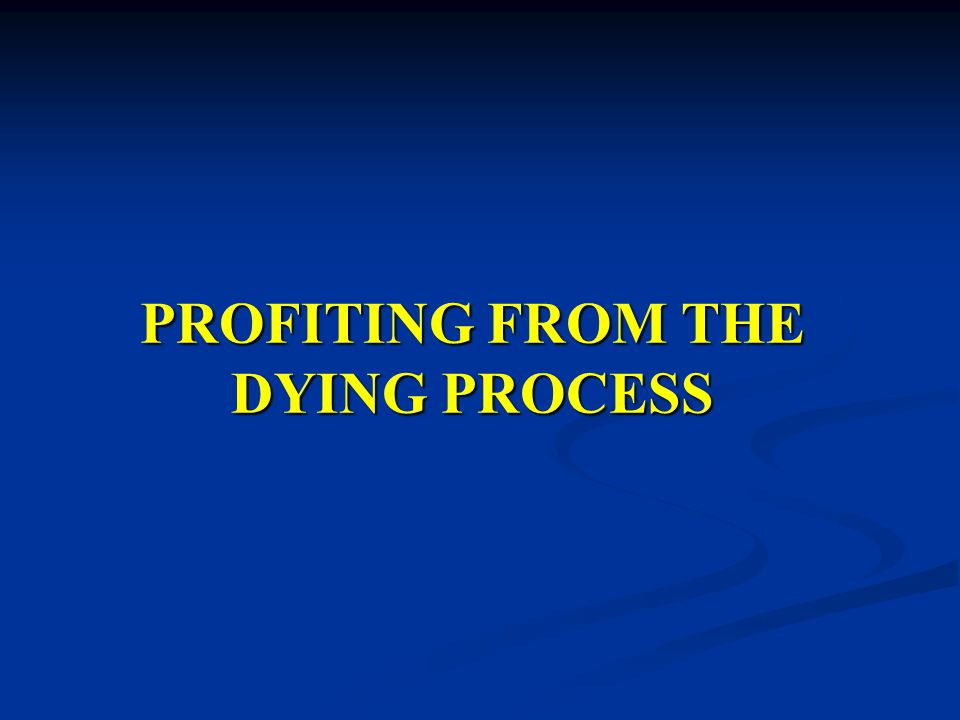PROFITING FROM THE DYING PROCESS