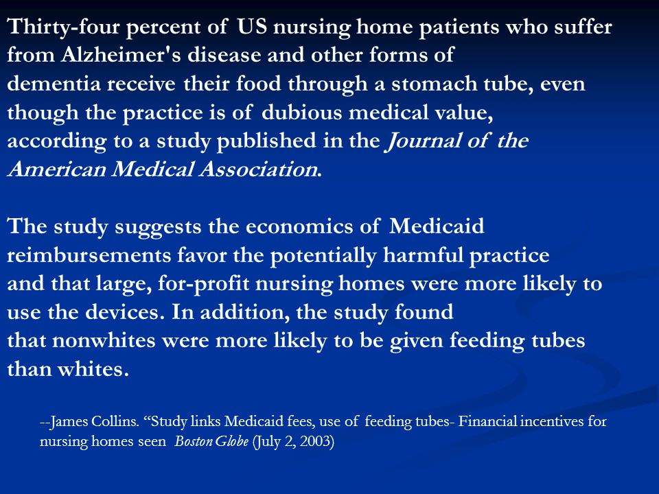 Thirty-four percent of US nursing home patients who suffer from Alzheimer s disease and other forms of dementia receive their food through a stomach tube, even though the practice is of dubious medical value, according to a study published in the Journal of the American Medical Association.