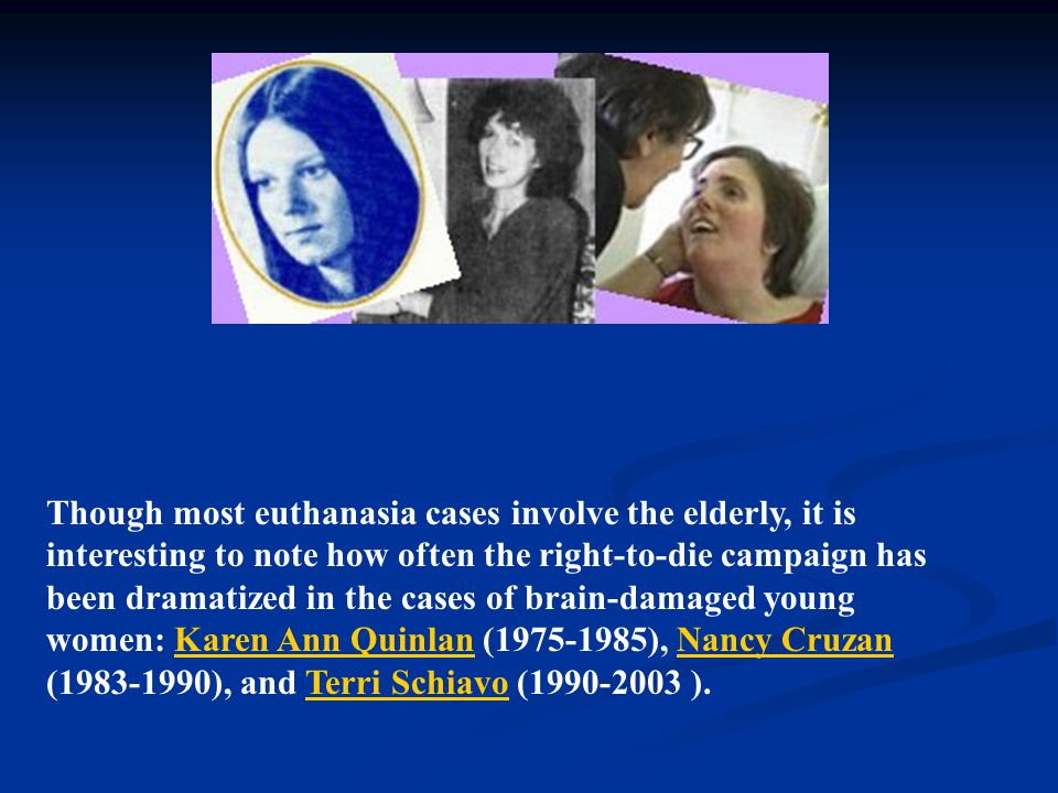 Though most euthanasia cases involve the elderly, it is interesting to note how often the right-to-die campaign has been dramatized in the cases of brain-damaged young women: Karen Ann Quinlan (1975-1985), Nancy Cruzan (1983-1990), and Terri Schiavo (1990-2003 ).