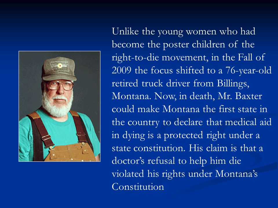 Unlike the young women who had become the poster children of the right-to-die movement, in the Fall of 2009 the focus shifted to a 76-year-old retired truck driver from Billings, Montana.