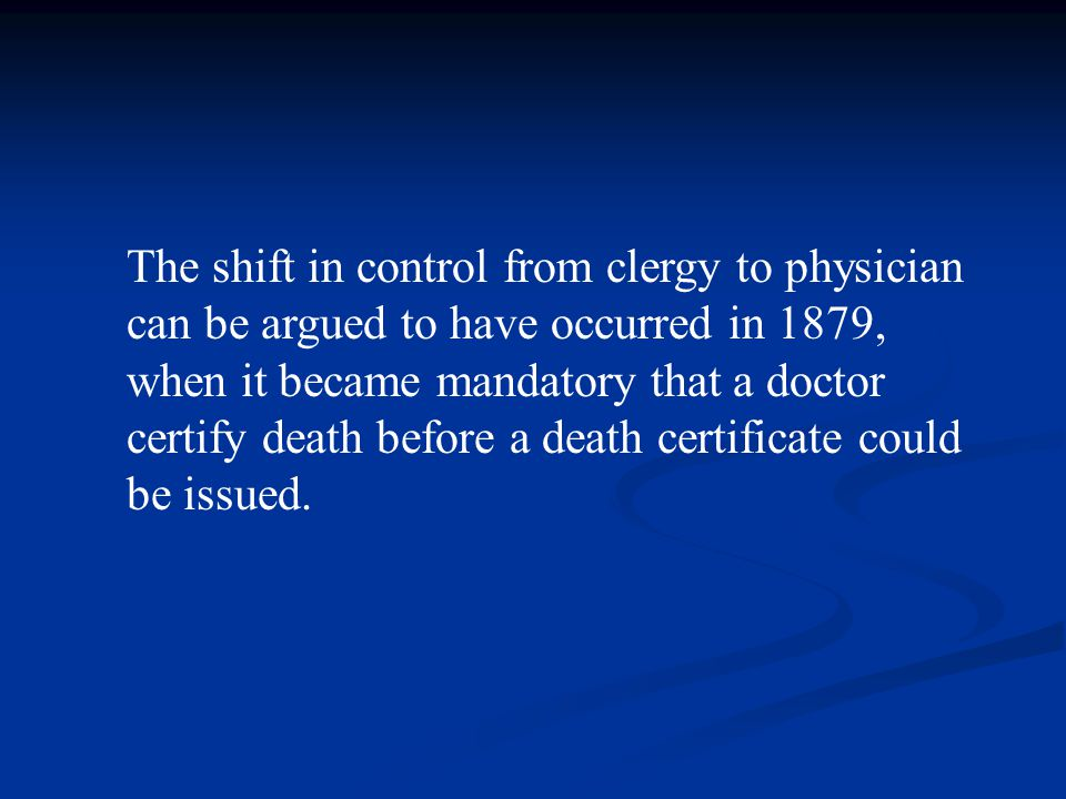 The shift in control from clergy to physician can be argued to have occurred in 1879, when it became mandatory that a doctor certify death before a death certificate could be issued.