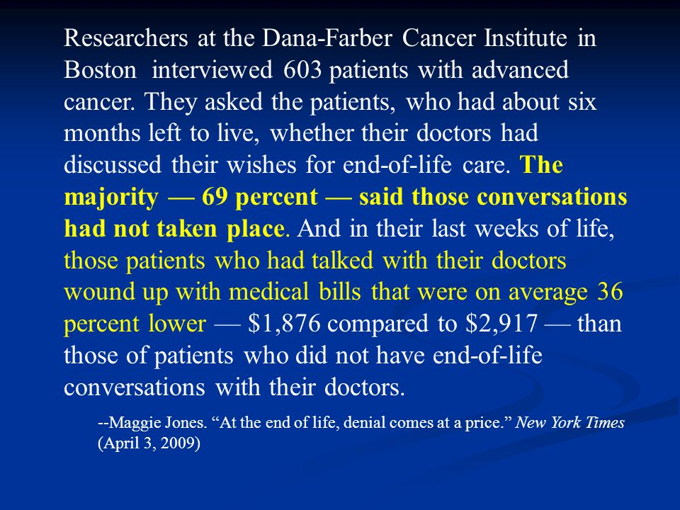 Researchers at the Dana-Farber Cancer Institute in Boston interviewed 603 patients with advanced cancer. They asked the patients, who had about six months left to live, whether their doctors had discussed their wishes for end-of-life care. The majority — 69 percent — said those conversations had not taken place. And in their last weeks of life, those patients who had talked with their doctors wound up with medical bills that were on average 36 percent lower — $1,876 compared to $2,917 — than those of patients who did not have end-of-life conversations with their doctors.