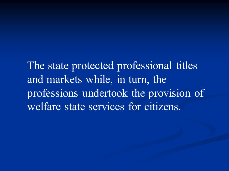The state protected professional titles and markets while, in turn, the professions undertook the provision of welfare state services for citizens.