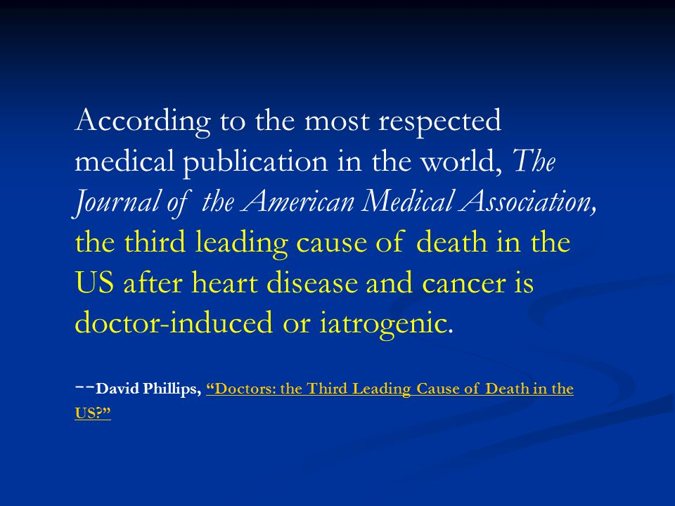 According to the most respected medical publication in the world, The Journal of the American Medical Association, the third leading cause of death in the US after heart disease and cancer is doctor-induced or iatrogenic.