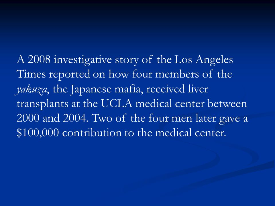 A 2008 investigative story of the Los Angeles Times reported on how four members of the yakuza, the Japanese mafia, received liver transplants at the UCLA medical center between 2000 and 2004.