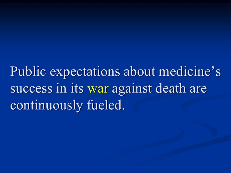 Public expectations about medicine's success in its war against death are continuously fueled.