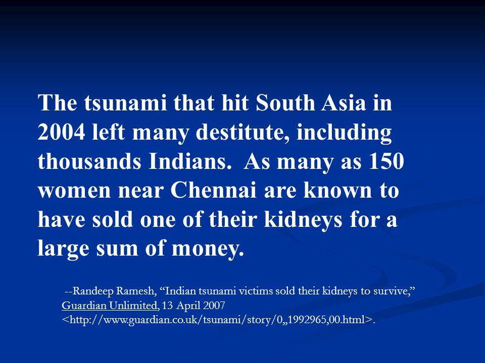 The tsunami that hit South Asia in 2004 left many destitute, including thousands Indians. As many as 150 women near Chennai are known to have sold one of their kidneys for a large sum of money.