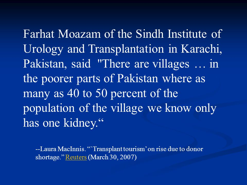 Farhat Moazam of the Sindh Institute of Urology and Transplantation in Karachi, Pakistan, said There are villages … in the poorer parts of Pakistan where as many as 40 to 50 percent of the population of the village we know only has one kidney.