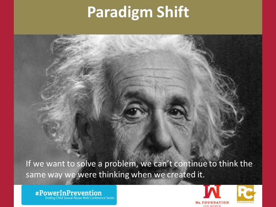Paradigm Shift If we want to solve a problem, we can't continue to think the same way we were thinking when we created it.