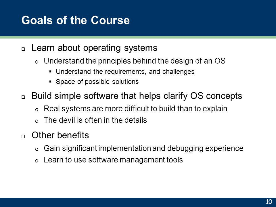 Goals of the Course Learn about operating systems